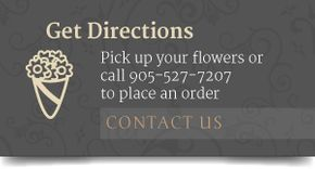 Get Directions Pick up your flowers or call 905-527-7507 to place an order CONTACT US